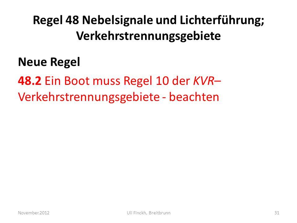 Regel 48 Nebelsignale und Lichterführung; Verkehrstrennungsgebiete Neue Regel 48.2 Ein Boot muss Regel 10 der KVR– Verkehrstrennungsgebiete - beachten November.2012Uli Finckh, Breitbrunn31