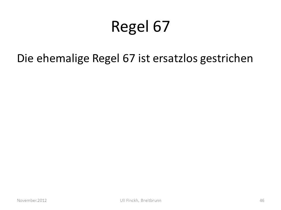 Regel 67 Die ehemalige Regel 67 ist ersatzlos gestrichen November.2012Uli Finckh, Breitbrunn46