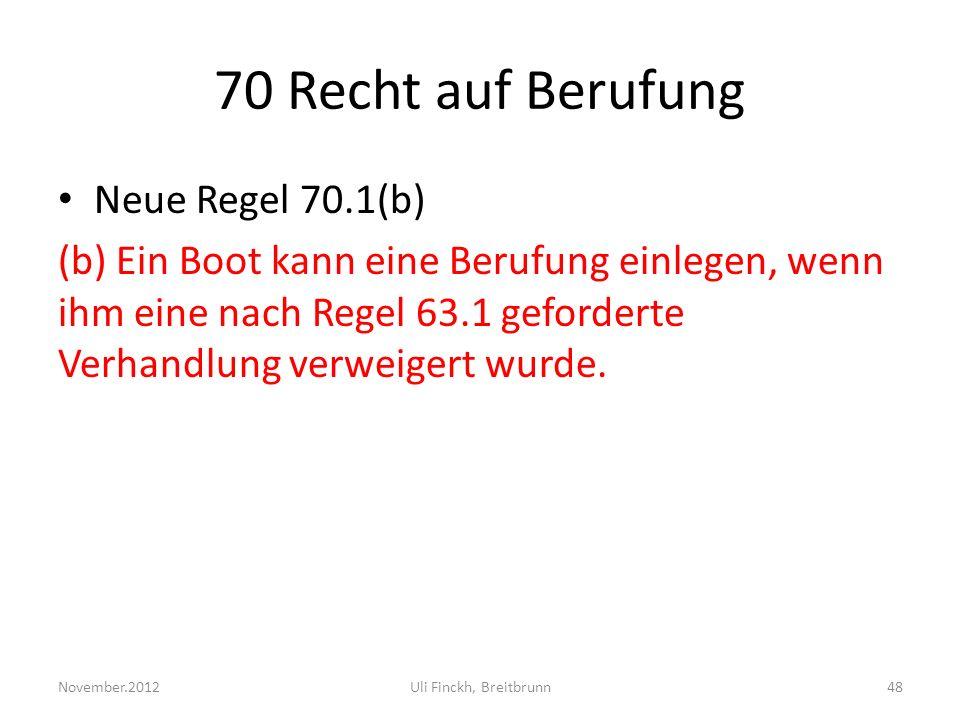 70 Recht auf Berufung Neue Regel 70.1(b) (b) Ein Boot kann eine Berufung einlegen, wenn ihm eine nach Regel 63.1 geforderte Verhandlung verweigert wurde.