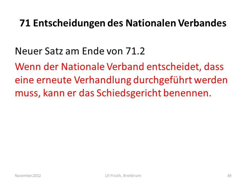 71 Entscheidungen des Nationalen Verbandes Neuer Satz am Ende von 71.2 Wenn der Nationale Verband entscheidet, dass eine erneute Verhandlung durchgeführt werden muss, kann er das Schiedsgericht benennen.