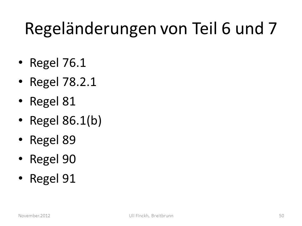 Regeländerungen von Teil 6 und 7 Regel 76.1 Regel 78.2.1 Regel 81 Regel 86.1(b) Regel 89 Regel 90 Regel 91 November.2012Uli Finckh, Breitbrunn50