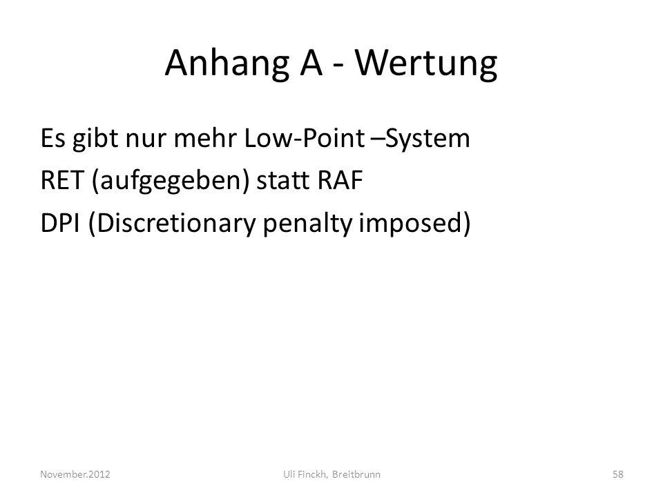 Anhang A - Wertung Es gibt nur mehr Low-Point –System RET (aufgegeben) statt RAF DPI (Discretionary penalty imposed) November.2012Uli Finckh, Breitbrunn58