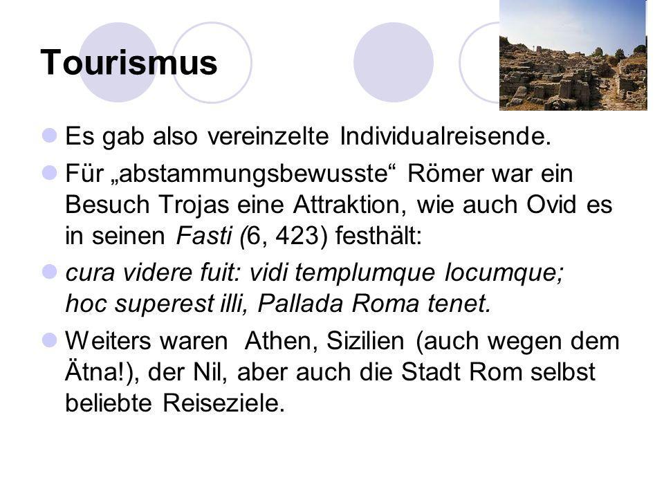 Tourismus Es gab also vereinzelte Individualreisende. Für abstammungsbewusste Römer war ein Besuch Trojas eine Attraktion, wie auch Ovid es in seinen