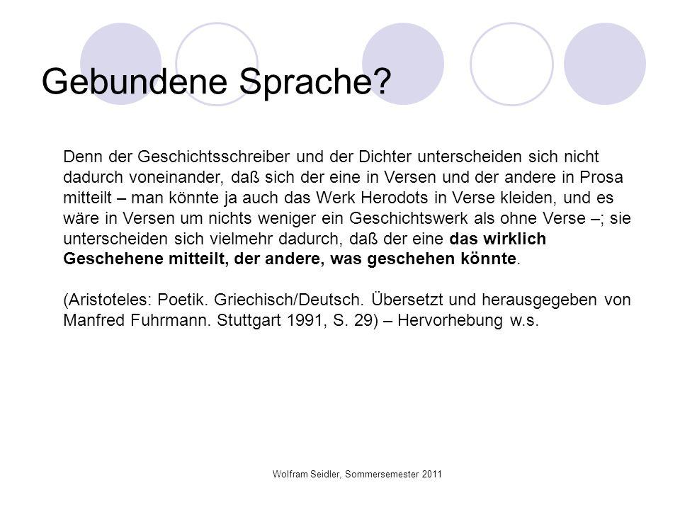 Wolfram Seidler, Sommersemester 2011 Gebundene Sprache? Denn der Geschichtsschreiber und der Dichter unterscheiden sich nicht dadurch voneinander, daß