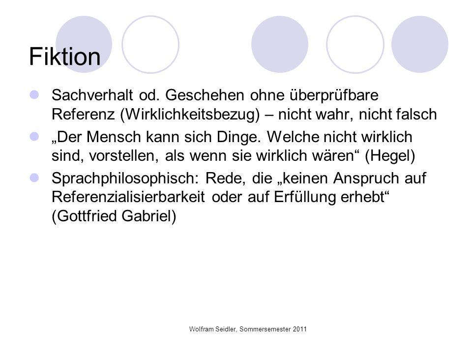 Wolfram Seidler, Sommersemester 2011 Fiktion Sachverhalt od. Geschehen ohne überprüfbare Referenz (Wirklichkeitsbezug) – nicht wahr, nicht falsch Der
