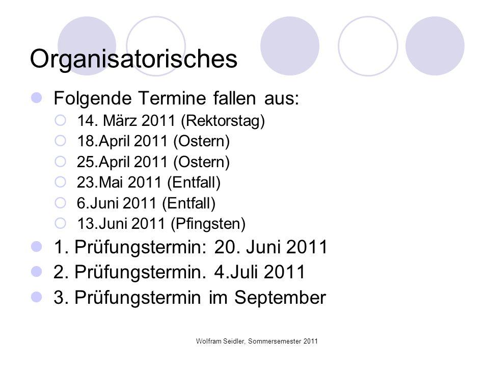 Wolfram Seidler, Sommersemester 2011 Organisatorisches Folgende Termine fallen aus: 14. März 2011 (Rektorstag) 18.April 2011 (Ostern) 25.April 2011 (O