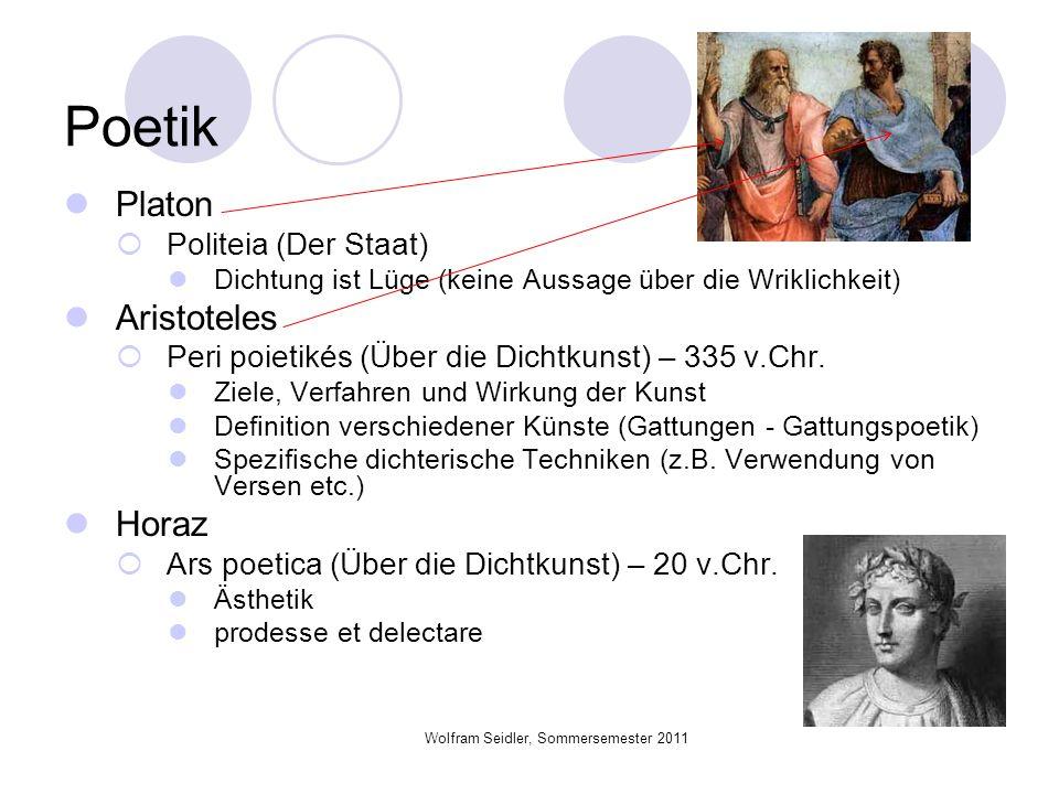 Wolfram Seidler, Sommersemester 2011 Poetik Platon Politeia (Der Staat) Dichtung ist Lüge (keine Aussage über die Wriklichkeit) Aristoteles Peri poiet