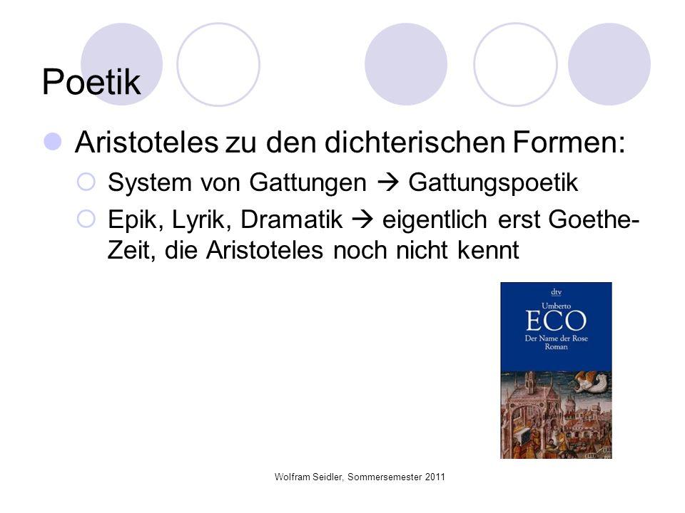 Wolfram Seidler, Sommersemester 2011 Poetik Aristoteles zu den dichterischen Formen: System von Gattungen Gattungspoetik Epik, Lyrik, Dramatik eigentl