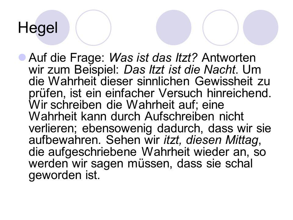 Hegel Auf die Frage: Was ist das Itzt? Antworten wir zum Beispiel: Das Itzt ist die Nacht. Um die Wahrheit dieser sinnlichen Gewissheit zu prüfen, ist