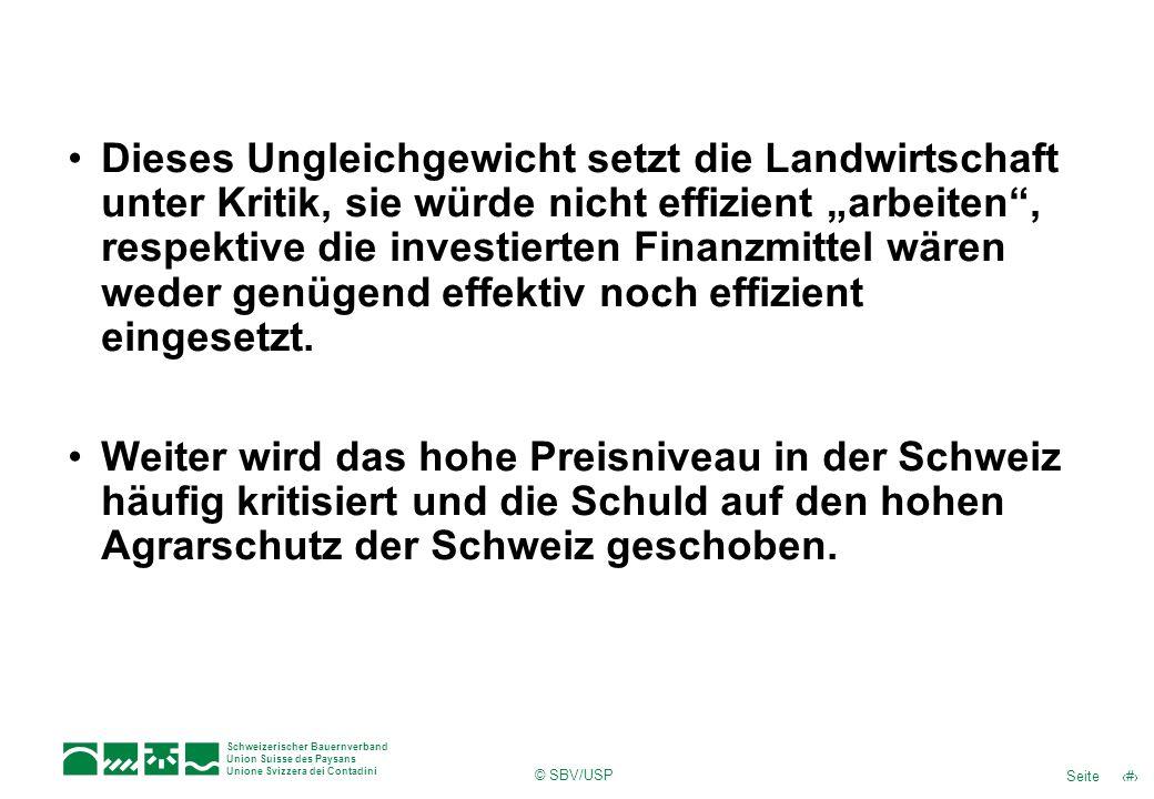 5Seite Schweizerischer Bauernverband Union Suisse des Paysans Unione Svizzera dei Contadini © SBV/USP Dieses Ungleichgewicht setzt die Landwirtschaft unter Kritik, sie würde nicht effizient arbeiten, respektive die investierten Finanzmittel wären weder genügend effektiv noch effizient eingesetzt.