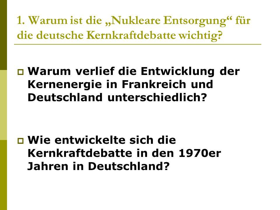 1. Warum ist die Nukleare Entsorgung für die deutsche Kernkraftdebatte wichtig? Warum verlief die Entwicklung der Kernenergie in Frankreich und Deutsc
