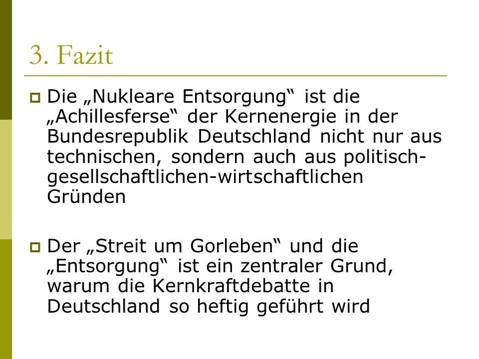 3. Fazit Die Nukleare Entsorgung ist die Achillesferse der Kernenergie in der Bundesrepublik Deutschland nicht nur aus technischen, sondern auch aus p