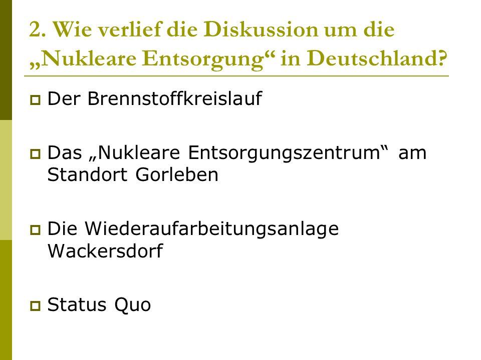 2. Wie verlief die Diskussion um die Nukleare Entsorgung in Deutschland? Der Brennstoffkreislauf Das Nukleare Entsorgungszentrum am Standort Gorleben