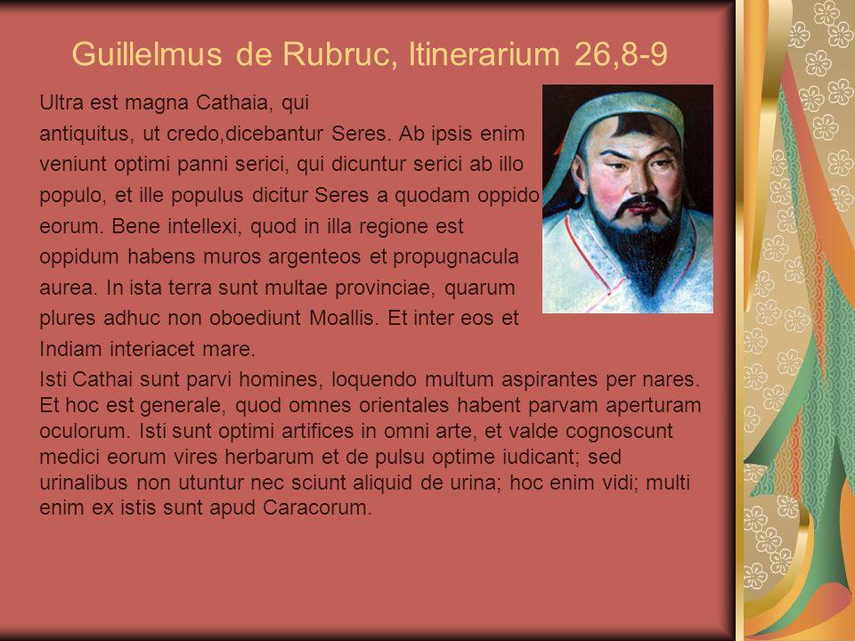 Guillelmus de Rubruc, Itinerarium 26,8-9 Ultra est magna Cathaia, qui antiquitus, ut credo,dicebantur Seres. Ab ipsis enim veniunt optimi panni serici