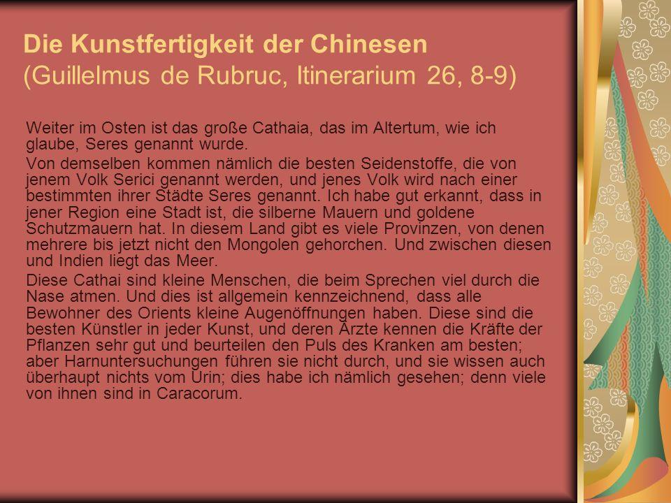 Die Kunstfertigkeit der Chinesen (Guillelmus de Rubruc, Itinerarium 26, 8-9) Weiter im Osten ist das große Cathaia, das im Altertum, wie ich glaube, S