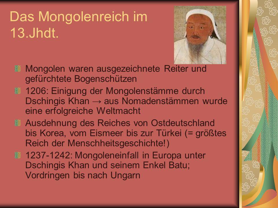 Das Mongolenreich im 13.Jhdt. Mongolen waren ausgezeichnete Reiter und gefürchtete Bogenschützen 1206: Einigung der Mongolenstämme durch Dschingis Kha