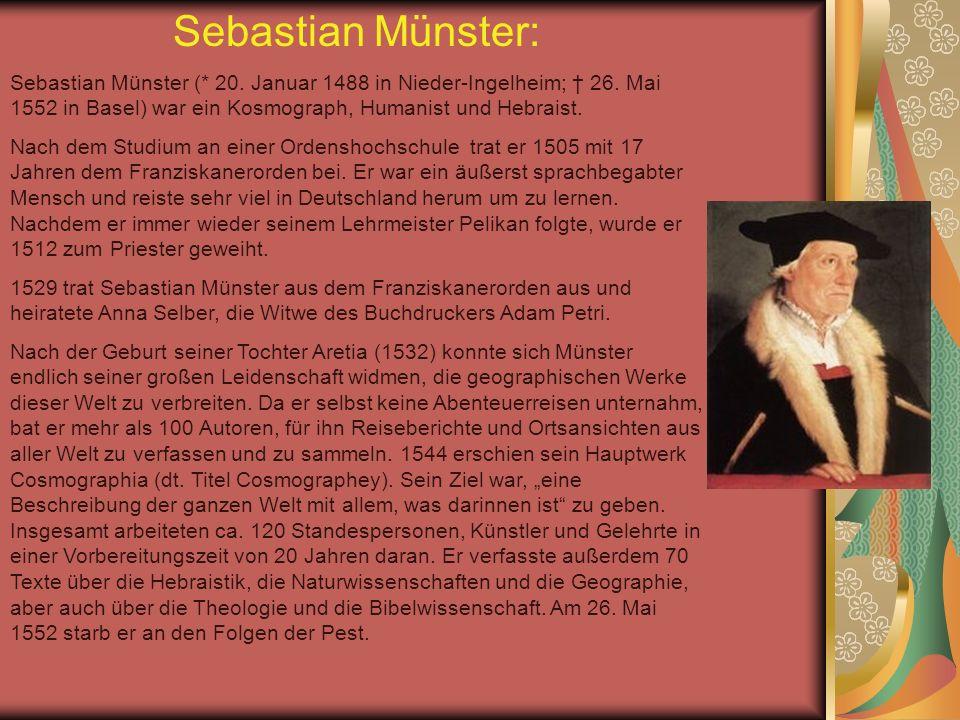 Sebastian Münster: Sebastian Münster (* 20. Januar 1488 in Nieder-Ingelheim; 26. Mai 1552 in Basel) war ein Kosmograph, Humanist und Hebraist. Nach de