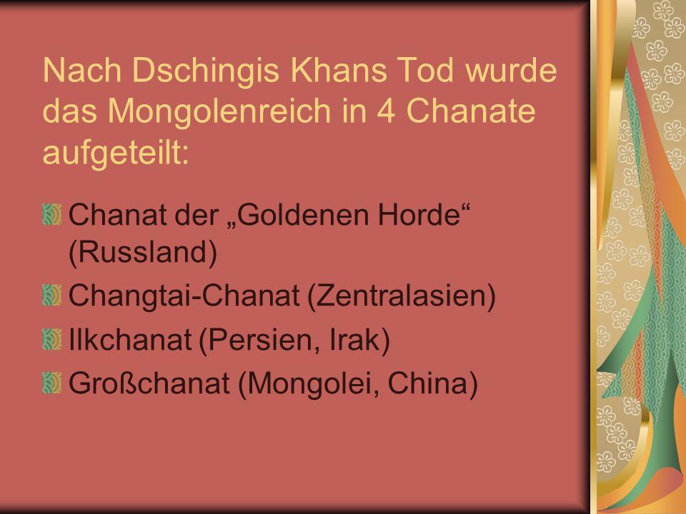 Nach Dschingis Khans Tod wurde das Mongolenreich in 4 Chanate aufgeteilt: Chanat der Goldenen Horde (Russland) Changtai-Chanat (Zentralasien) Ilkchana