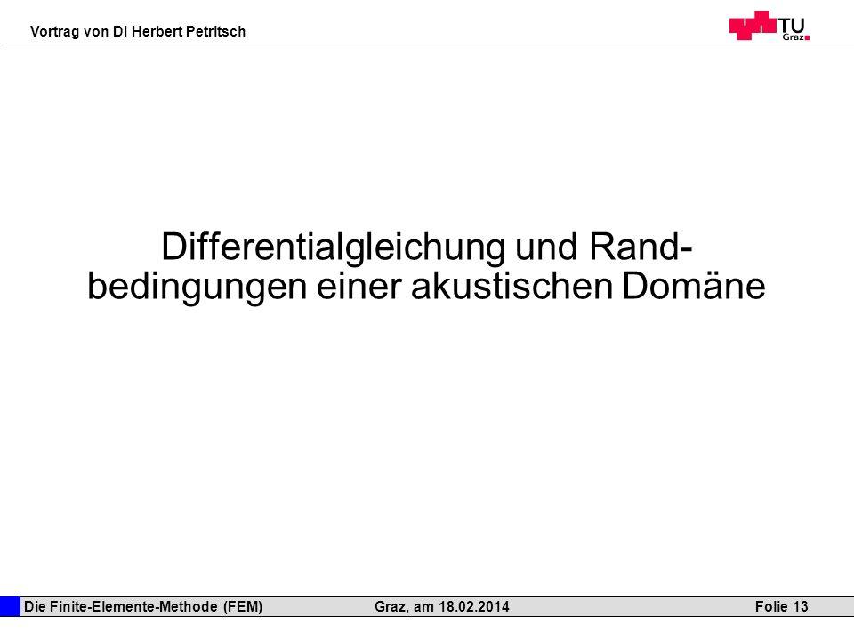 Die Finite-Elemente-Methode (FEM) Vortrag von DI Herbert Petritsch Folie 13Graz, am 18.02.2014 Differentialgleichung und Rand- bedingungen einer akust