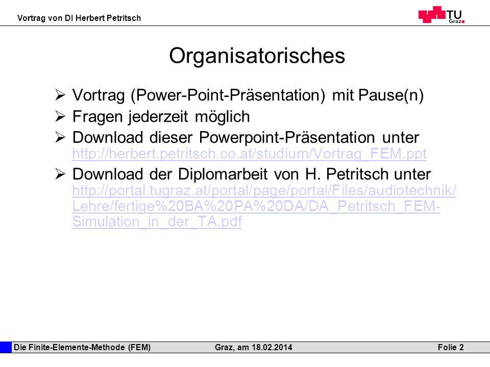 Die Finite-Elemente-Methode (FEM) Vortrag von DI Herbert Petritsch Folie 2Graz, am 18.02.2014 Organisatorisches Vortrag (Power-Point-Präsentation) mit