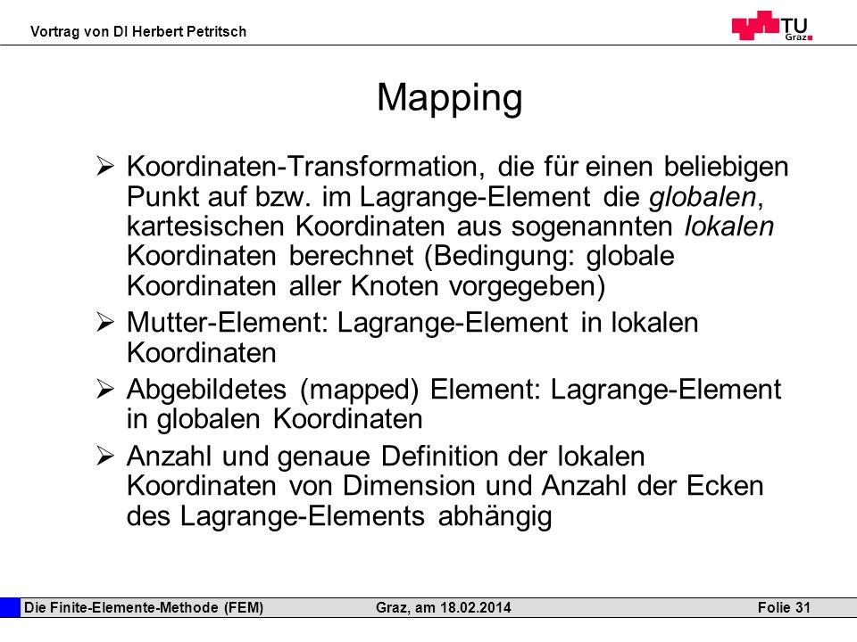 Die Finite-Elemente-Methode (FEM) Vortrag von DI Herbert Petritsch Folie 31Graz, am 18.02.2014 Mapping Koordinaten-Transformation, die für einen belie