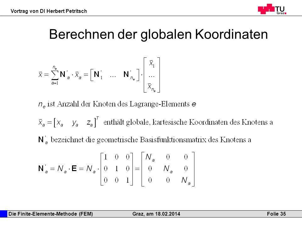 Die Finite-Elemente-Methode (FEM) Vortrag von DI Herbert Petritsch Folie 35Graz, am 18.02.2014 Berechnen der globalen Koordinaten