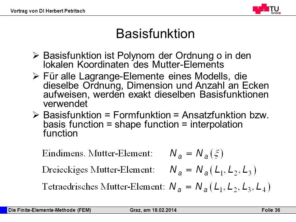 Die Finite-Elemente-Methode (FEM) Vortrag von DI Herbert Petritsch Folie 36Graz, am 18.02.2014 Basisfunktion Basisfunktion ist Polynom der Ordnung o i