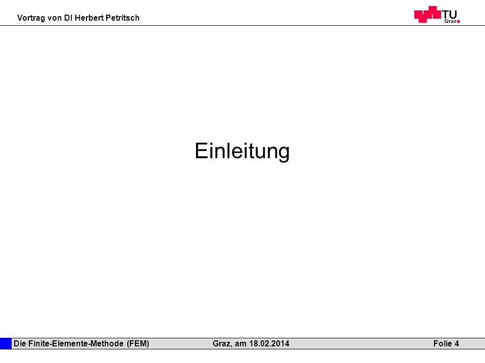 Die Finite-Elemente-Methode (FEM) Vortrag von DI Herbert Petritsch Folie 4Graz, am 18.02.2014 Einleitung