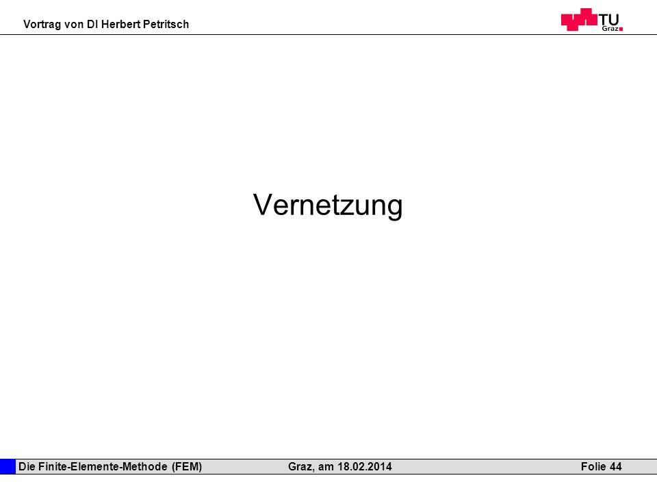 Die Finite-Elemente-Methode (FEM) Vortrag von DI Herbert Petritsch Folie 44Graz, am 18.02.2014 Vernetzung
