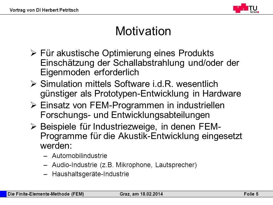 Die Finite-Elemente-Methode (FEM) Vortrag von DI Herbert Petritsch Folie 5Graz, am 18.02.2014 Motivation Für akustische Optimierung eines Produkts Ein