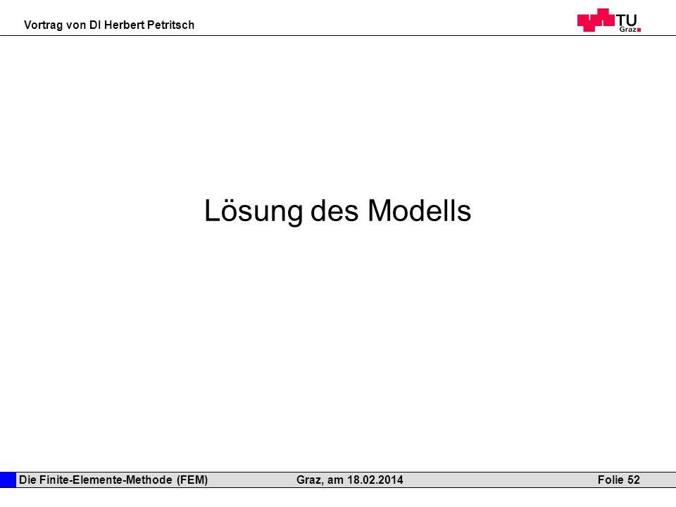 Die Finite-Elemente-Methode (FEM) Vortrag von DI Herbert Petritsch Folie 52Graz, am 18.02.2014 Lösung des Modells