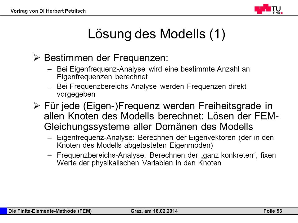 Die Finite-Elemente-Methode (FEM) Vortrag von DI Herbert Petritsch Folie 53Graz, am 18.02.2014 Lösung des Modells (1) Bestimmen der Frequenzen: –Bei E
