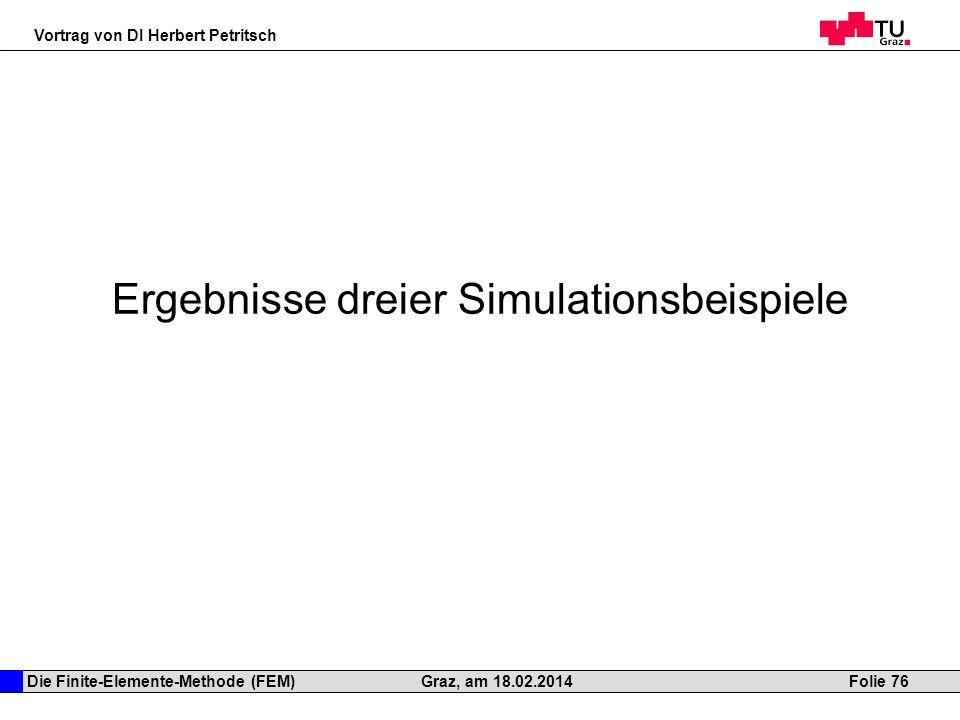 Die Finite-Elemente-Methode (FEM) Vortrag von DI Herbert Petritsch Folie 76Graz, am 18.02.2014 Ergebnisse dreier Simulationsbeispiele