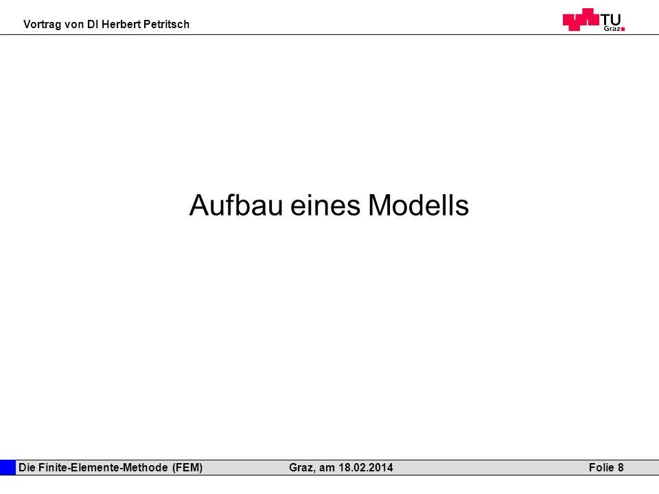 Die Finite-Elemente-Methode (FEM) Vortrag von DI Herbert Petritsch Folie 8Graz, am 18.02.2014 Aufbau eines Modells