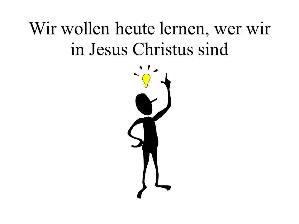 Wir wollen heute lernen, wer wir in Jesus Christus sind