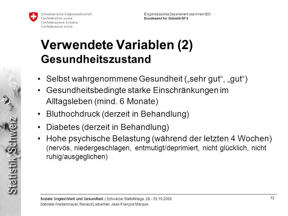 12 Soziale Ungleichheit und Gesundheit | Schweizer Statistiktage, 28.- 30.10.2009 Gabriele Wiedenmayer, Renaud Lieberherr, Jean-François Marquis Eidgenössisches Departement des Innern EDI Bundesamt für Statistik BFS Verwendete Variablen (2) Gesundheitszustand Selbst wahrgenommene Gesundheit (sehr gut, gut) Gesundheitsbedingte starke Einschränkungen im Alltagsleben (mind.