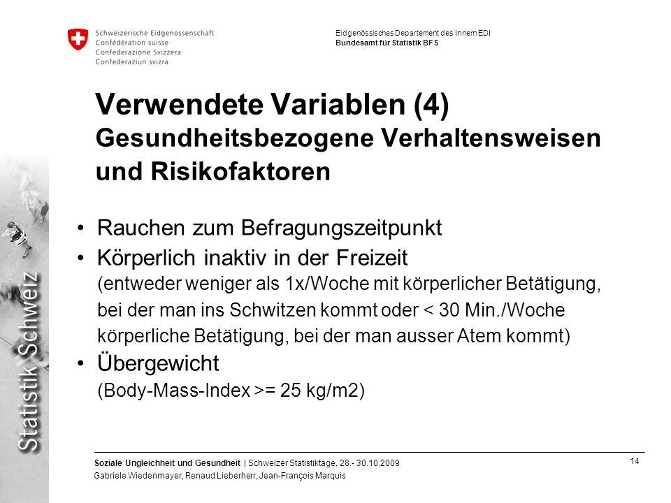 14 Soziale Ungleichheit und Gesundheit | Schweizer Statistiktage, 28.- 30.10.2009 Gabriele Wiedenmayer, Renaud Lieberherr, Jean-François Marquis Eidgenössisches Departement des Innern EDI Bundesamt für Statistik BFS Verwendete Variablen (4) Gesundheitsbezogene Verhaltensweisen und Risikofaktoren Rauchen zum Befragungszeitpunkt Körperlich inaktiv in der Freizeit (entweder weniger als 1x/Woche mit körperlicher Betätigung, bei der man ins Schwitzen kommt oder < 30 Min./Woche körperliche Betätigung, bei der man ausser Atem kommt) Übergewicht (Body-Mass-Index >= 25 kg/m2)