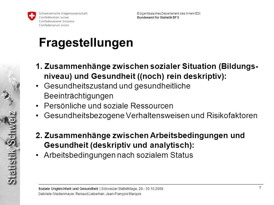 7 Soziale Ungleichheit und Gesundheit | Schweizer Statistiktage, 28.- 30.10.2009 Gabriele Wiedenmayer, Renaud Lieberherr, Jean-François Marquis Eidgenössisches Departement des Innern EDI Bundesamt für Statistik BFS Fragestellungen 1.