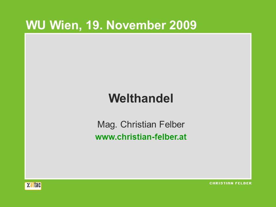 Welthandel Mag. Christian Felber www.christian-felber.at WU Wien, 19. November 2009