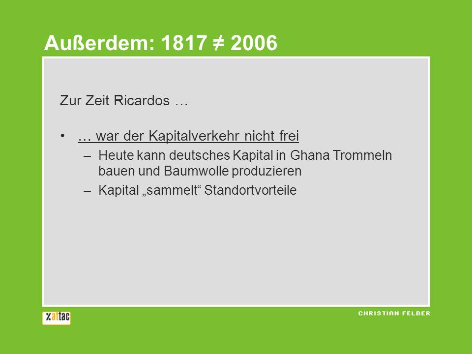 Zur Zeit Ricardos … … war der Kapitalverkehr nicht frei –Heute kann deutsches Kapital in Ghana Trommeln bauen und Baumwolle produzieren –Kapital sammelt Standortvorteile … gab es kein fossiles Transportsystem –Raumwiderstand war der natürliche Zoll –Oft werden die gleichen Produkte ausgetauscht Außerdem: 1817 2006