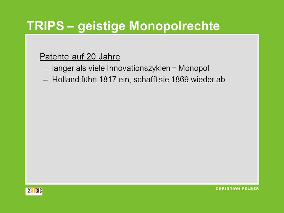 TRIPS – geistige Monopolrechte Patente auf 20 Jahre –länger als viele Innovationszyklen = Monopol –Holland führt 1817 ein, schafft sie 1869 wieder ab Patente auf Leben –Gentechnik (Geschäftsgrundlage, Klage gegen EU) –Biopiraterie (Neem-Baum)