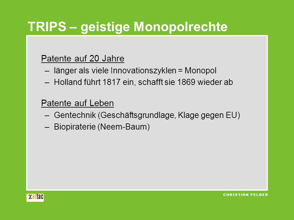 TRIPS – geistige Monopolrechte Patente auf 20 Jahre –länger als viele Innovationszyklen = Monopol –Holland führt 1817 ein, schafft sie 1869 wieder ab Patente auf Leben –Gentechnik (Geschäftsgrundlage, Klage gegen EU) –Biopiraterie (Neem-Baum) Patente auf Medikamente –Industrieländer selbst erst in den 60er und 70er Jahren –Profit vor Gesundheit (Südafrika-Klage)