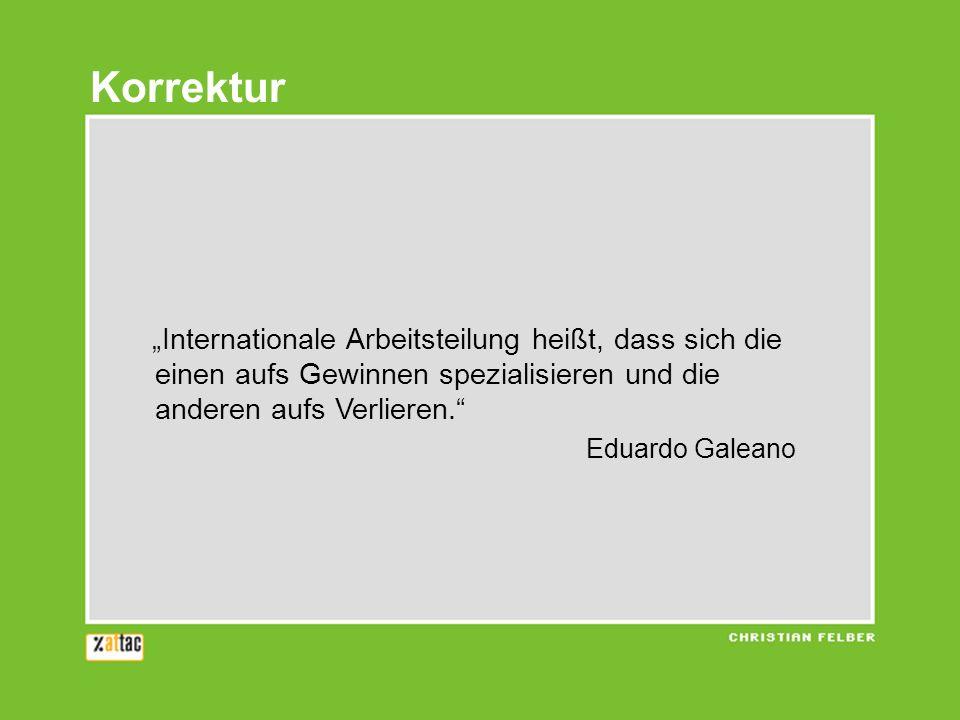 Internationale Arbeitsteilung heißt, dass sich die einen aufs Gewinnen spezialisieren und die anderen aufs Verlieren. Eduardo Galeano Korrektur