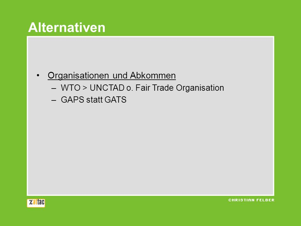 Alternativen Organisationen und Abkommen –WTO > UNCTAD o. Fair Trade Organisation –GAPS statt GATS