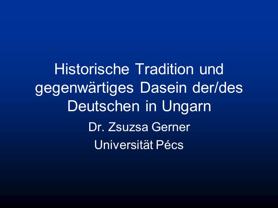 Historische Tradition und gegenwärtiges Dasein der/des Deutschen in Ungarn Dr. Zsuzsa Gerner Universität Pécs