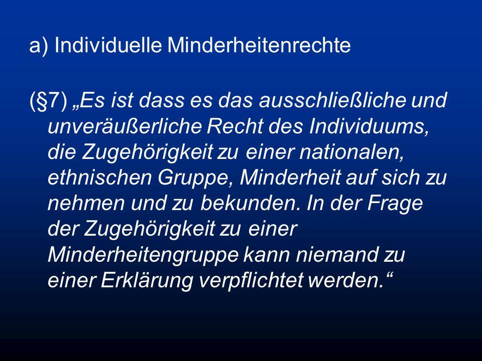 a) Individuelle Minderheitenrechte (§7) Es ist dass es das ausschließliche und unveräußerliche Recht des Individuums, die Zugehörigkeit zu einer nationalen, ethnischen Gruppe, Minderheit auf sich zu nehmen und zu bekunden.