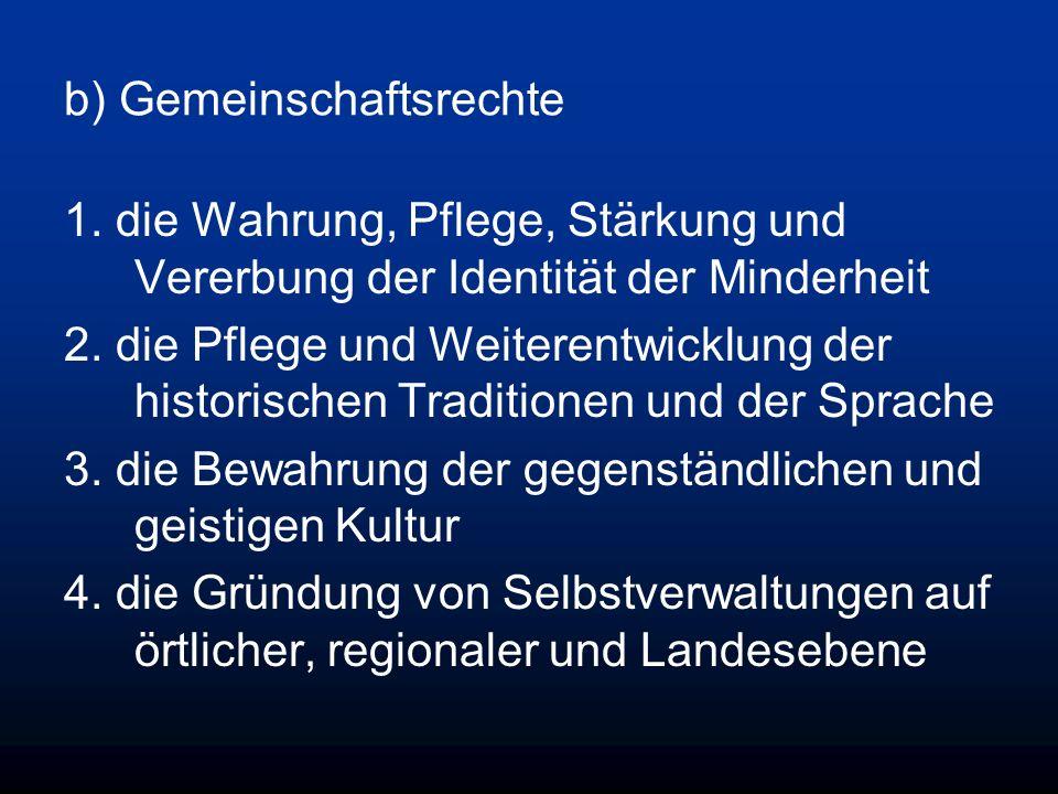 b) Gemeinschaftsrechte 1. die Wahrung, Pflege, Stärkung und Vererbung der Identität der Minderheit 2. die Pflege und Weiterentwicklung der historische
