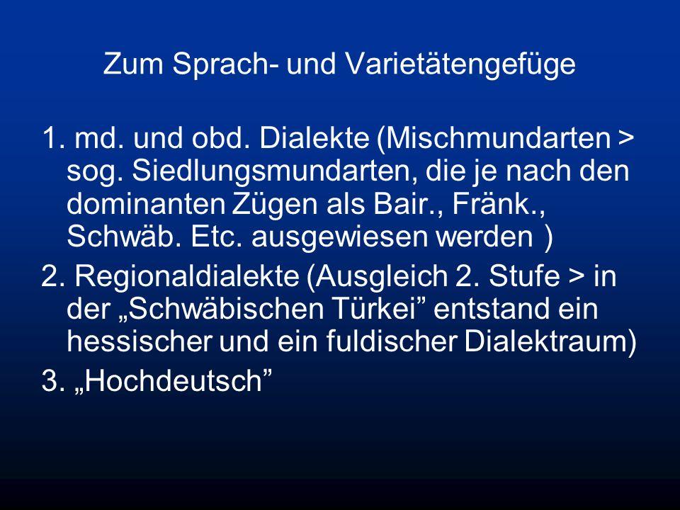 Zum Sprach- und Varietätengefüge 1. md. und obd. Dialekte (Mischmundarten > sog. Siedlungsmundarten, die je nach den dominanten Zügen als Bair., Fränk