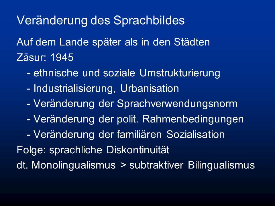Veränderung des Sprachbildes Auf dem Lande später als in den Städten Zäsur: 1945 - ethnische und soziale Umstrukturierung - Industrialisierung, Urbanisation - Veränderung der Sprachverwendungsnorm - Veränderung der polit.