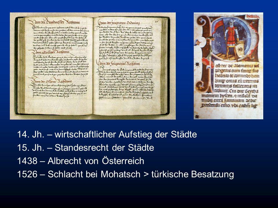 14. Jh. – wirtschaftlicher Aufstieg der Städte 15. Jh. – Standesrecht der Städte 1438 – Albrecht von Österreich 1526 – Schlacht bei Mohatsch > türkisc